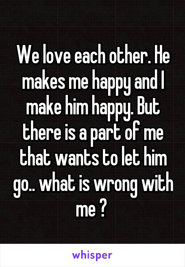 We love each other. He makes me happy and I make him happy. But there is a part of me that wants to let him go.. what is wrong with me ?