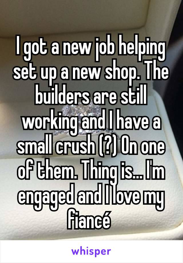 I got a new job helping set up a new shop. The builders are still working and I have a small crush (?) On one of them. Thing is... I'm engaged and I love my fiancé