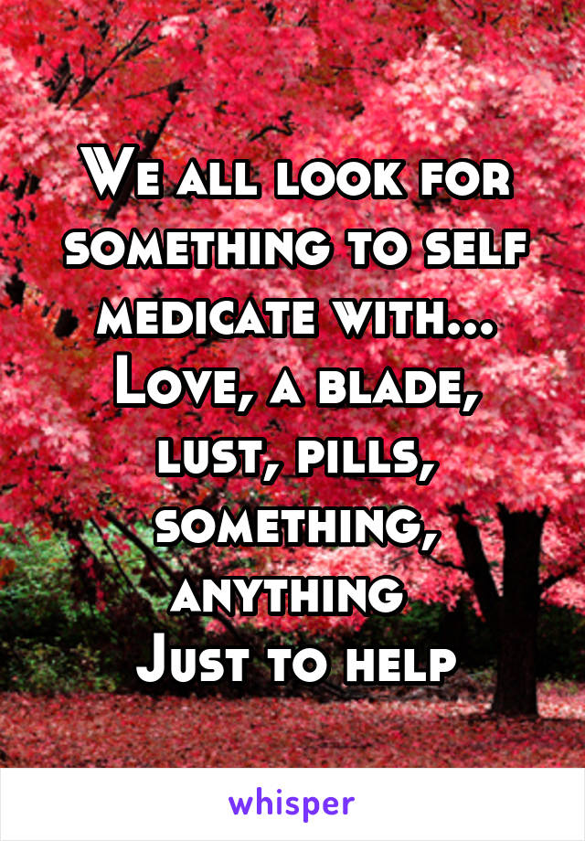 We all look for something to self medicate with... Love, a blade, lust, pills, something, anything  Just to help