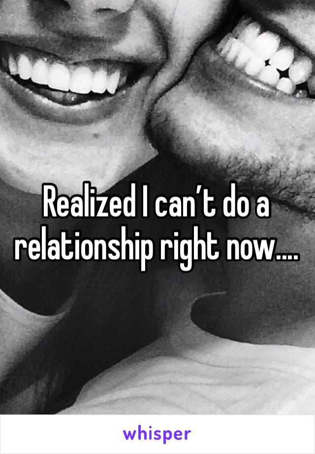 Realized I can't do a relationship right now....