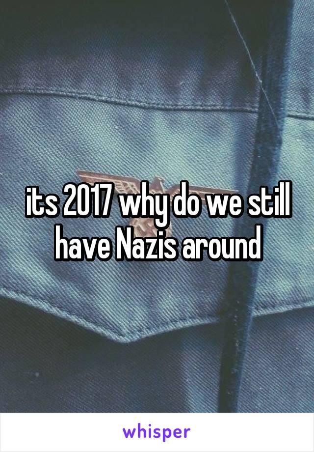 its 2017 why do we still have Nazis around