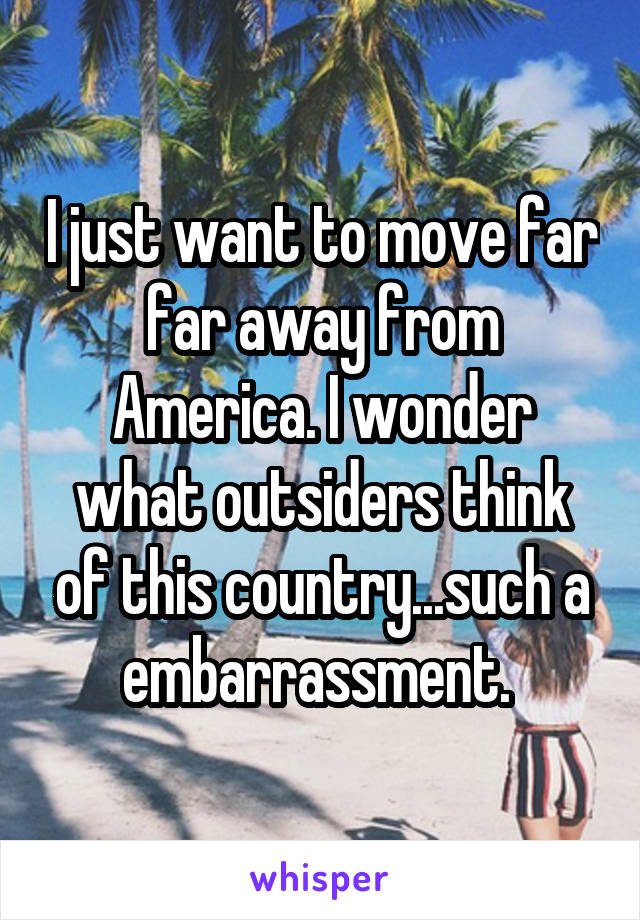 I just want to move far far away from America. I wonder what outsiders think of this country...such a embarrassment.