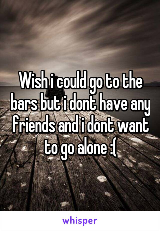 Wish i could go to the bars but i dont have any friends and i dont want to go alone :(