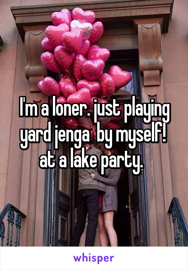 I'm a loner. just playing yard jenga  by myself!  at a lake party.