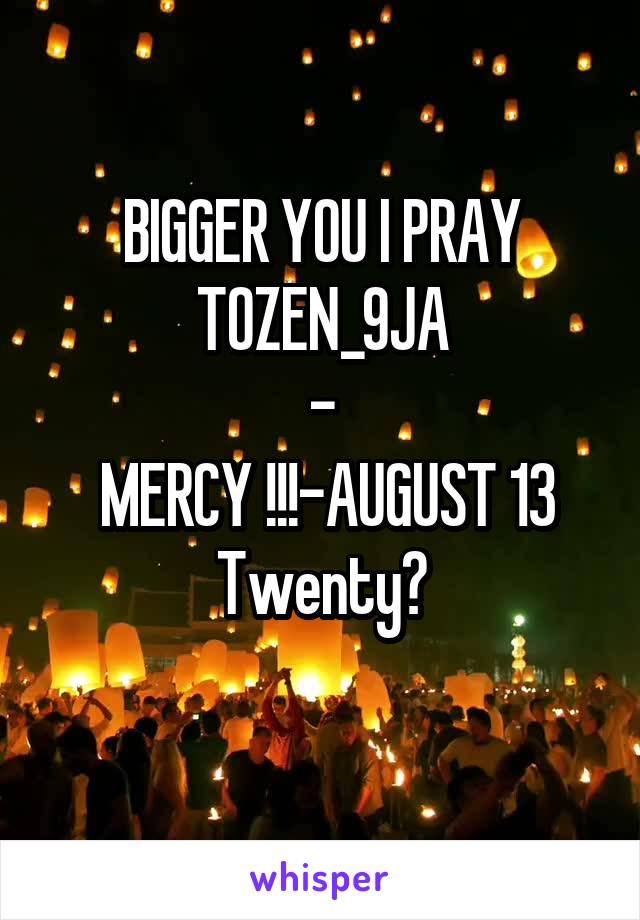 BIGGER YOU I PRAY TOZEN_9JA -  MERCY !!!-AUGUST 13 Twenty?