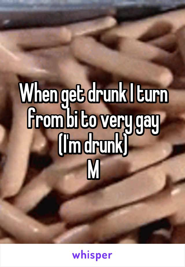 When get drunk I turn from bi to very gay (I'm drunk) M