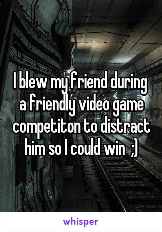 I blew my friend during  a friendly video game competiton to distract him so I could win  ;)