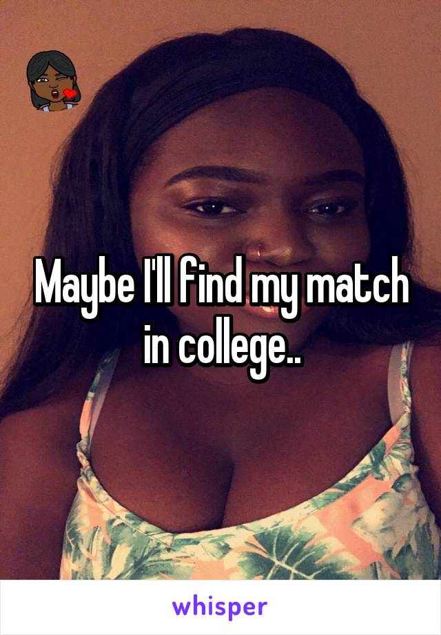Maybe I'll find my match in college..
