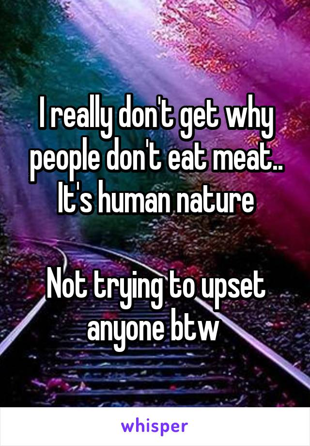 I really don't get why people don't eat meat.. It's human nature  Not trying to upset anyone btw