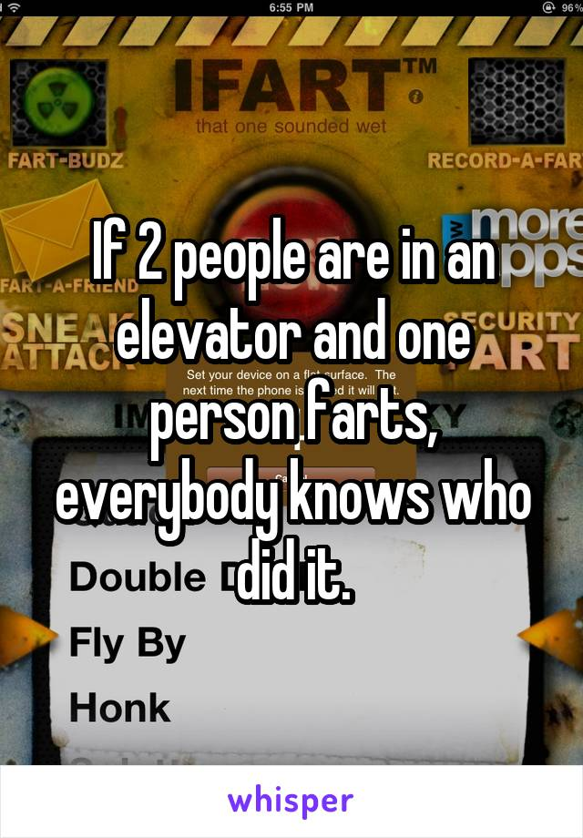 If 2 people are in an elevator and one person farts, everybody knows who did it.