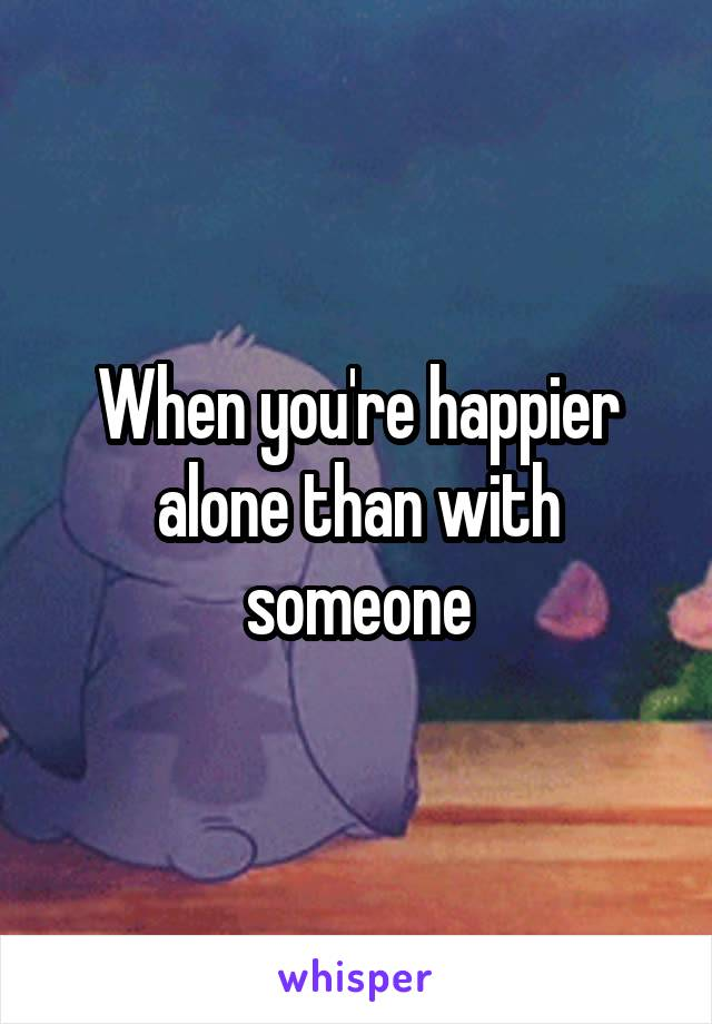 When you're happier alone than with someone