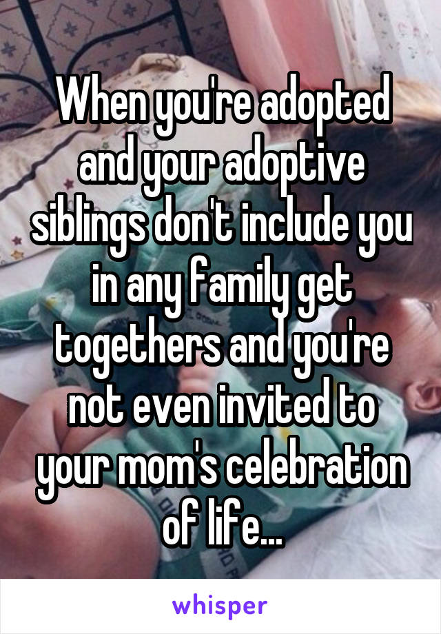 When you're adopted and your adoptive siblings don't include you in any family get togethers and you're not even invited to your mom's celebration of life...