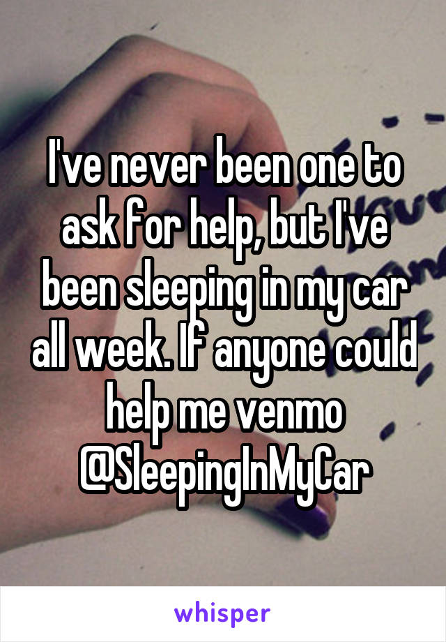 I've never been one to ask for help, but I've been sleeping in my car all week. If anyone could help me venmo @SleepingInMyCar
