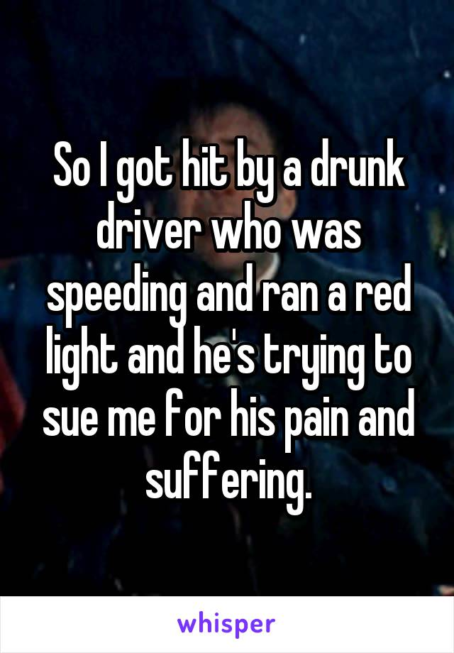 So I got hit by a drunk driver who was speeding and ran a red light and he's trying to sue me for his pain and suffering.