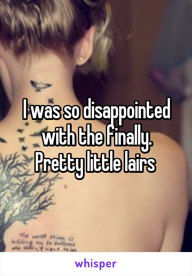 I was so disappointed with the finally. Pretty little lairs