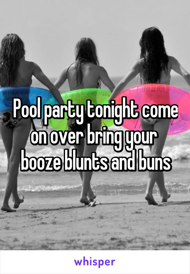 Pool party tonight come on over bring your  booze blunts and buns