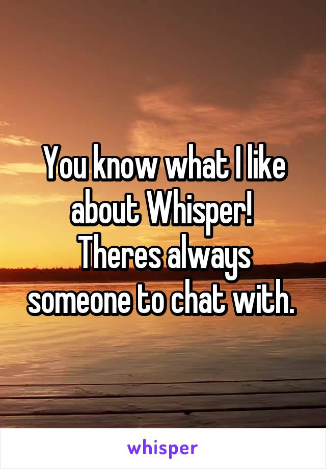 You know what I like about Whisper!  Theres always someone to chat with.