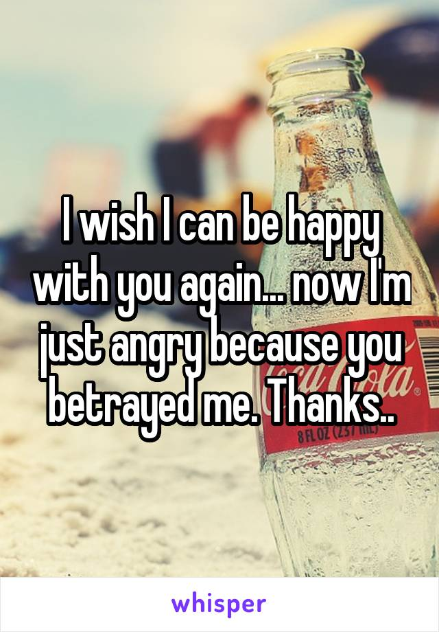 I wish I can be happy with you again... now I'm just angry because you betrayed me. Thanks..