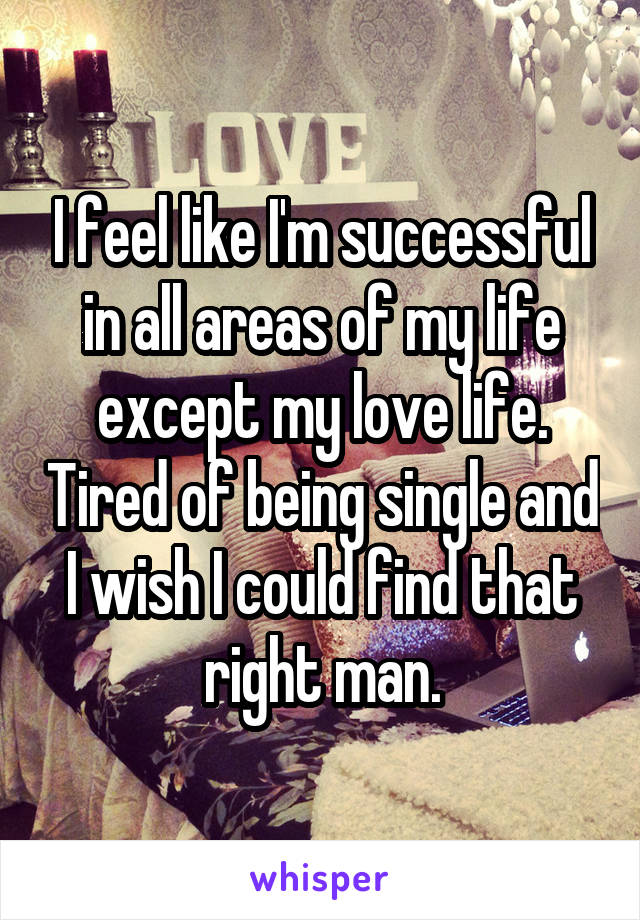 I feel like I'm successful in all areas of my life except my love life. Tired of being single and I wish I could find that right man.