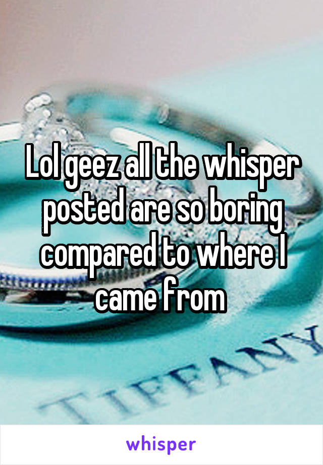 Lol geez all the whisper posted are so boring compared to where I came from