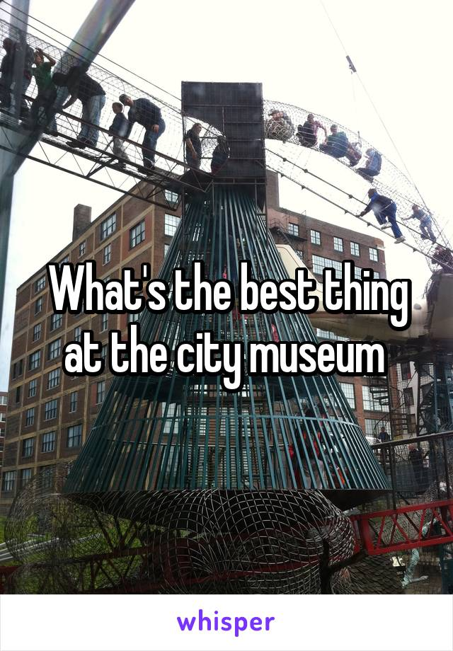 What's the best thing at the city museum