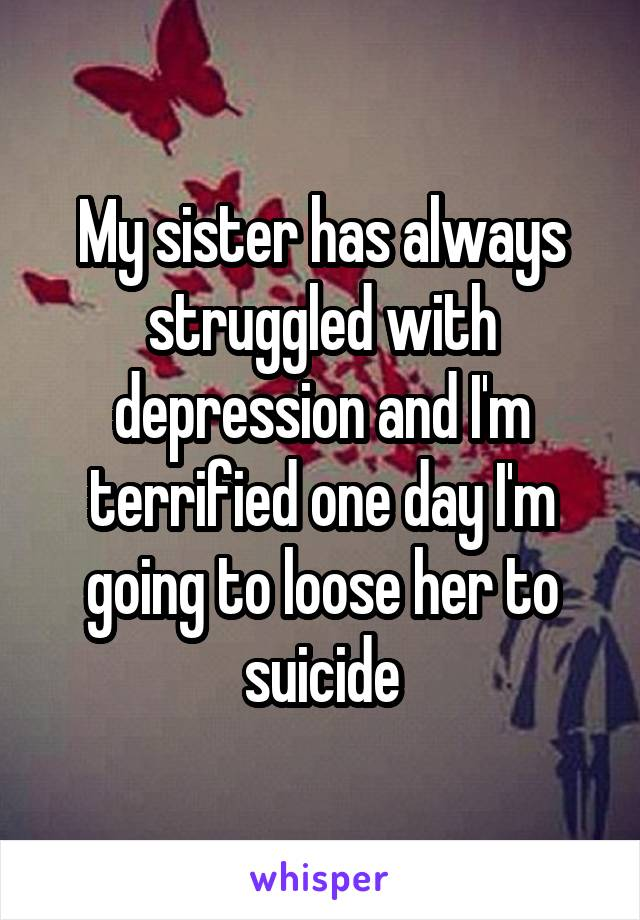 My sister has always struggled with depression and I'm terrified one day I'm going to loose her to suicide