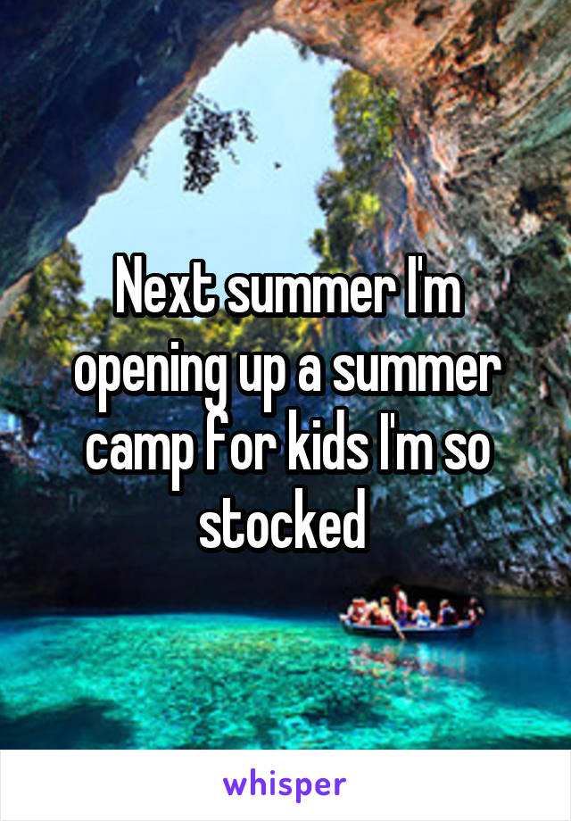 Next summer I'm opening up a summer camp for kids I'm so stocked