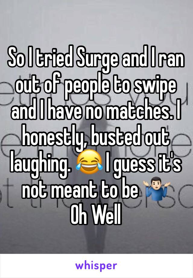 So I tried Surge and I ran out of people to swipe and I have no matches. I honestly, busted out laughing. 😂 I guess it's not meant to be 🤷🏻♂️ Oh Well