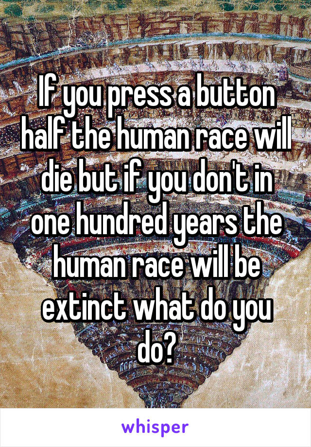 If you press a button half the human race will die but if you don't in one hundred years the human race will be extinct what do you do?