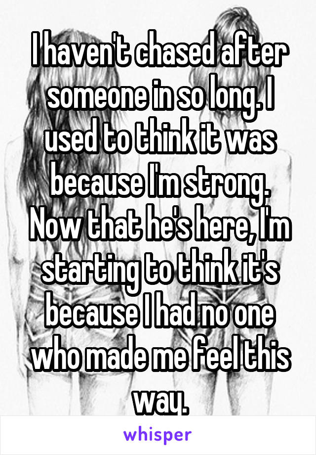 I haven't chased after someone in so long. I used to think it was because I'm strong. Now that he's here, I'm starting to think it's because I had no one who made me feel this way.