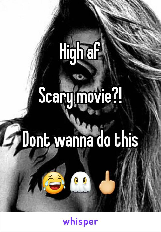 High af  Scary movie?!  Dont wanna do this  😂👻🖕