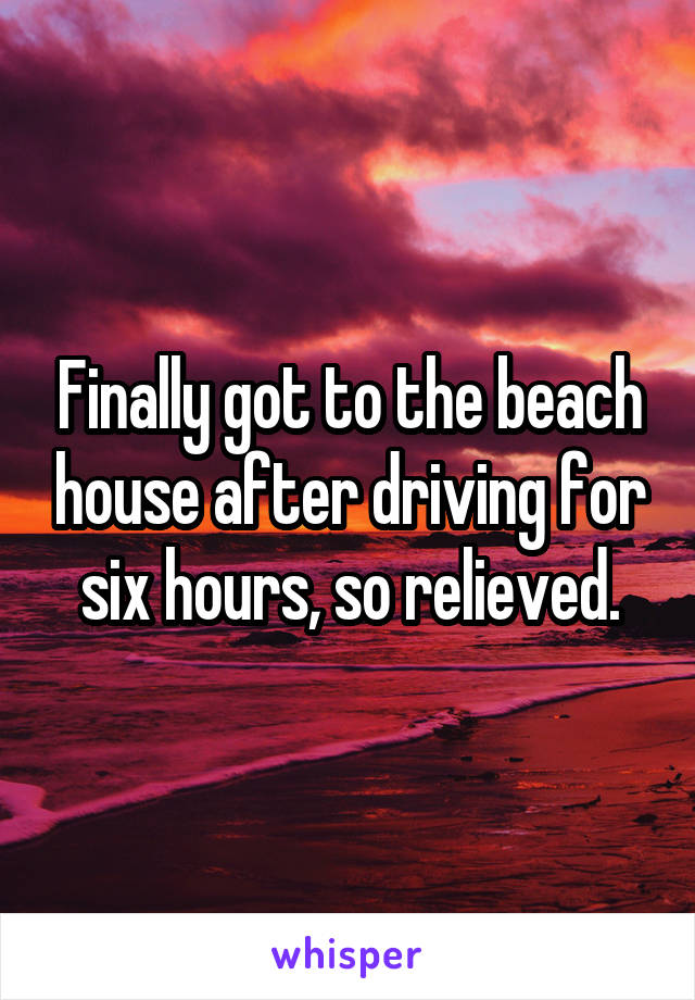 Finally got to the beach house after driving for six hours, so relieved.