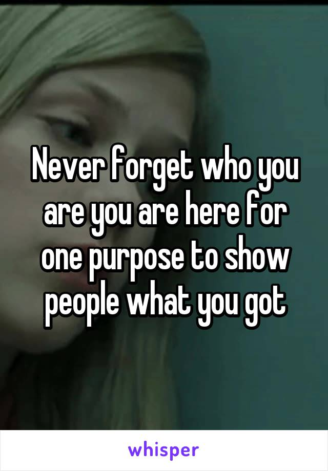 Never forget who you are you are here for one purpose to show people what you got
