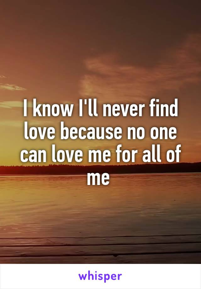 I know I'll never find love because no one can love me for all of me