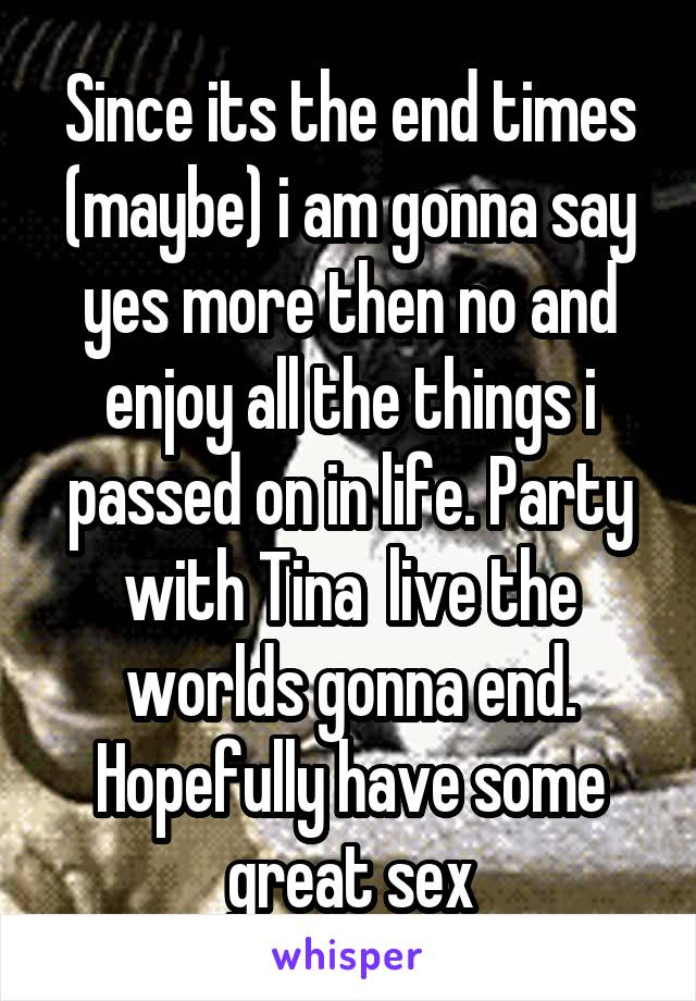 Since its the end times (maybe) i am gonna say yes more then no and enjoy all the things i passed on in life. Party with Tina  live the worlds gonna end. Hopefully have some great sex