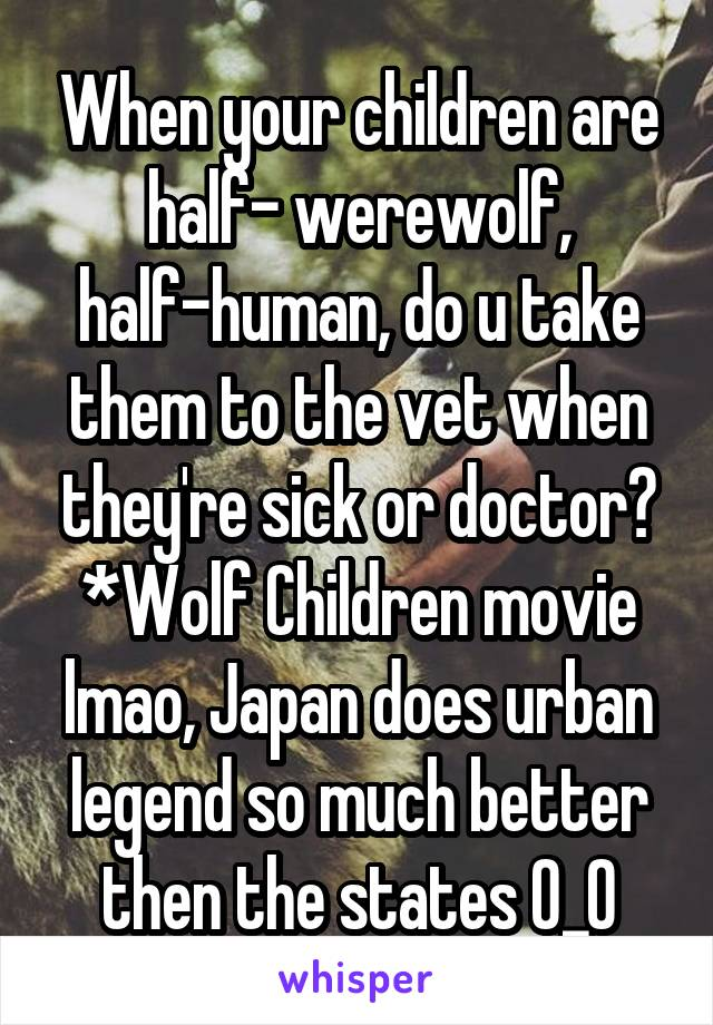When your children are half- werewolf, half-human, do u take them to the vet when they're sick or doctor? *Wolf Children movie lmao, Japan does urban legend so much better then the states O_O