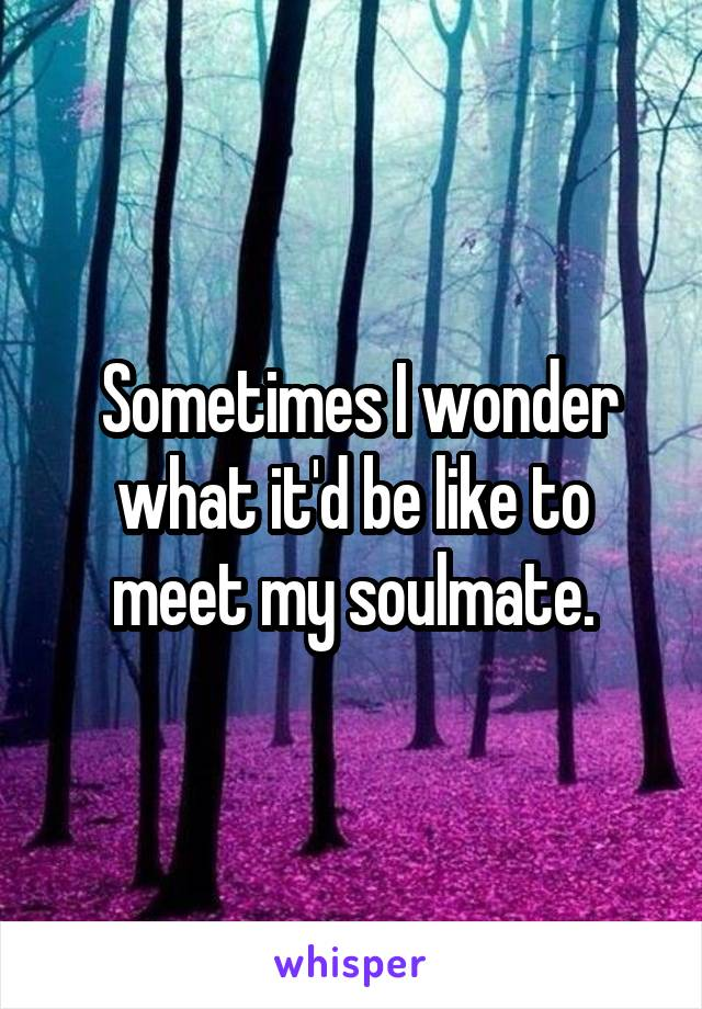 Sometimes I wonder what it'd be like to meet my soulmate.