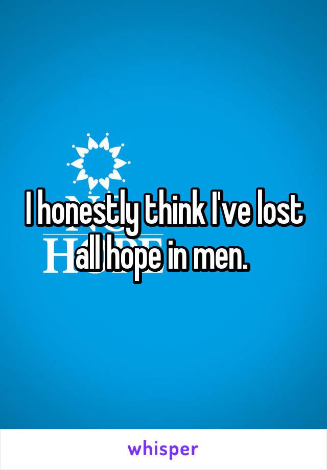 I honestly think I've lost all hope in men.