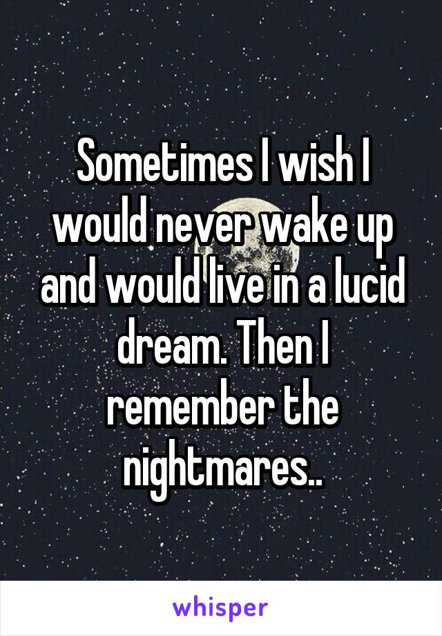 Sometimes I wish I would never wake up and would live in a lucid dream. Then I remember the nightmares..