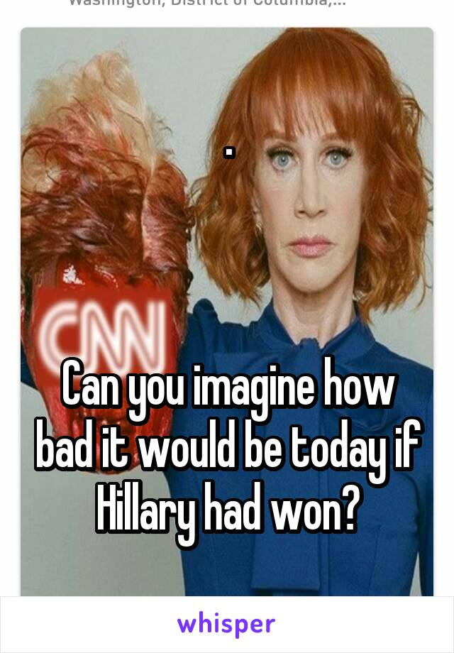 .    Can you imagine how bad it would be today if Hillary had won?