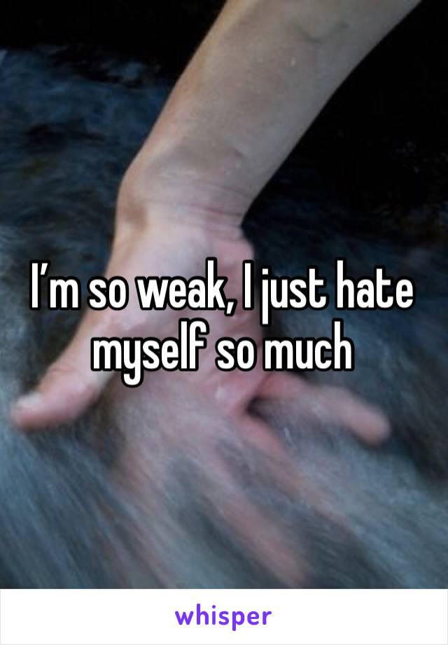 I'm so weak, I just hate myself so much
