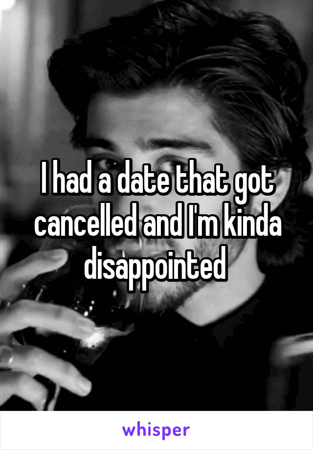 I had a date that got cancelled and I'm kinda disappointed