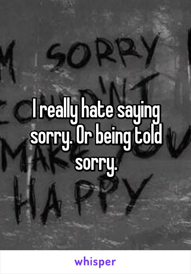 I really hate saying sorry. Or being told sorry.