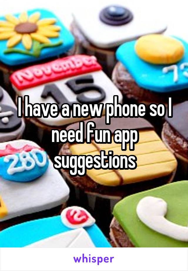 I have a new phone so I need fun app suggestions