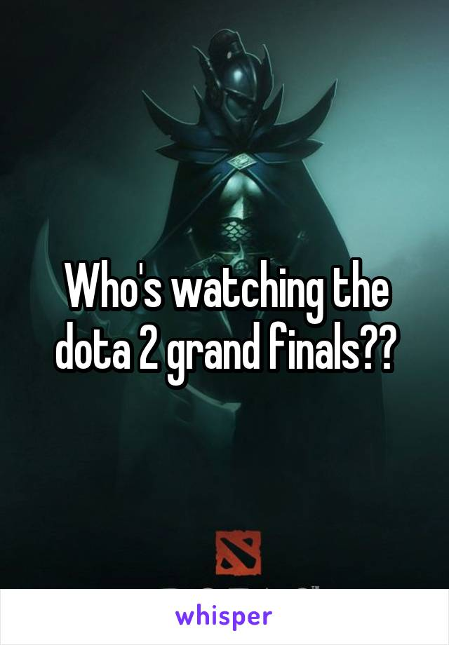 Who's watching the dota 2 grand finals??