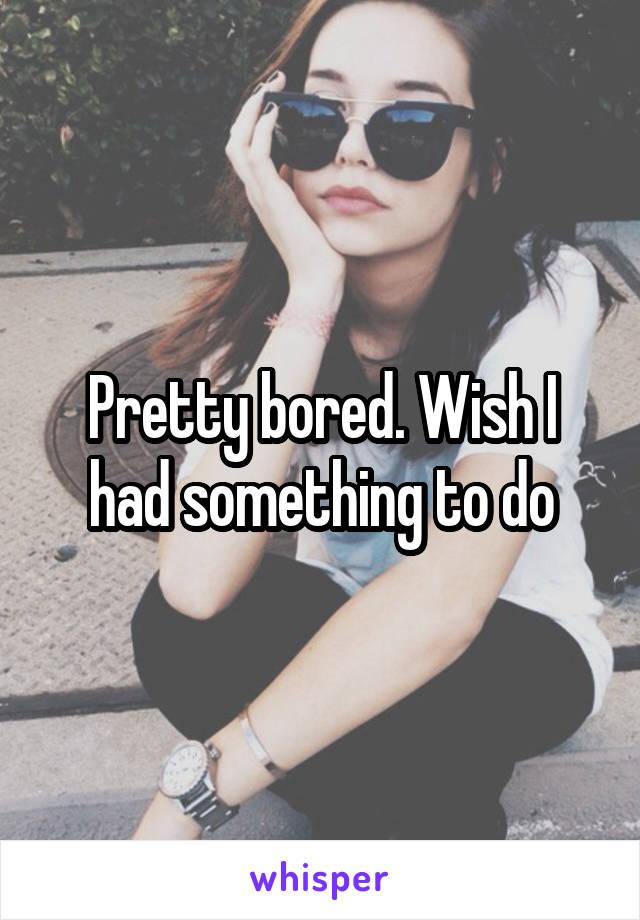 Pretty bored. Wish I had something to do