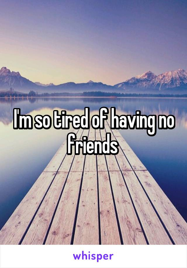 I'm so tired of having no friends