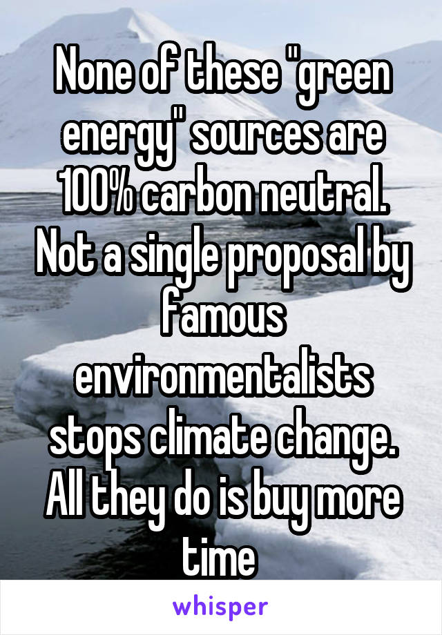 """None of these """"green energy"""" sources are 100% carbon neutral. Not a single proposal by famous environmentalists stops climate change. All they do is buy more time"""
