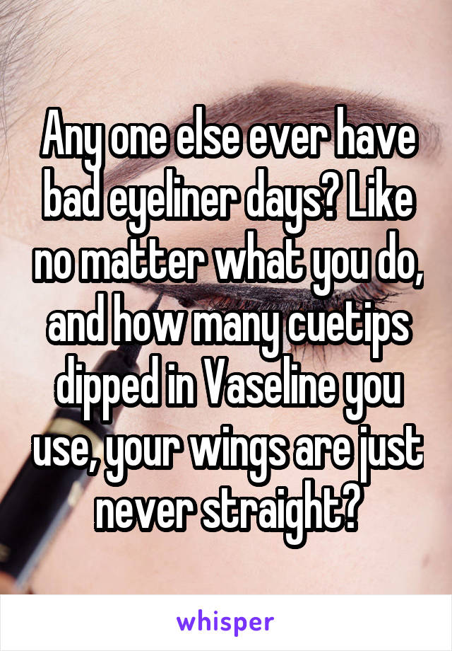 Any one else ever have bad eyeliner days? Like no matter what you do, and how many cuetips dipped in Vaseline you use, your wings are just never straight?