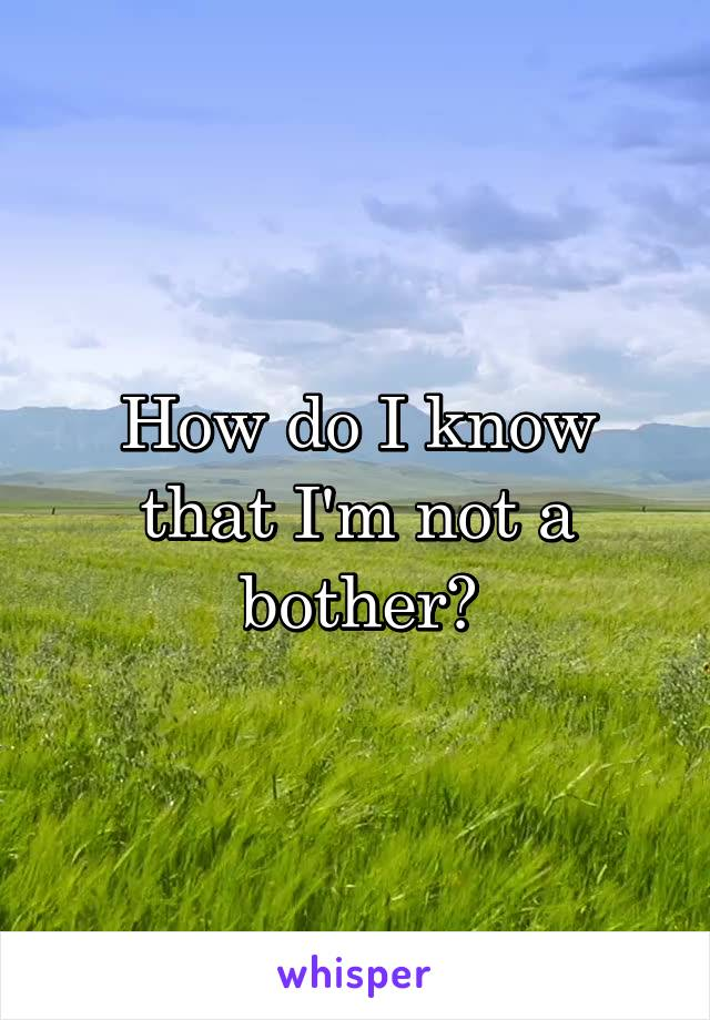 How do I know that I'm not a bother?